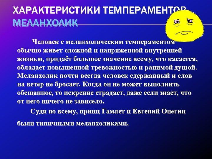 ХАРАКТЕРИСТИКИ ТЕМПЕРАМЕНТОВ МЕЛАНХОЛИК Человек с меланхолическим темпераментом обычно живет сложной и напряженной внутренней жизнью,