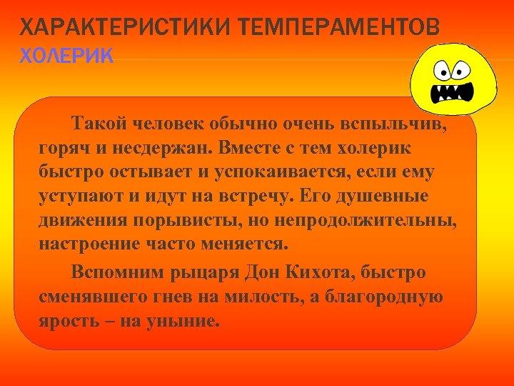 ХАРАКТЕРИСТИКИ ТЕМПЕРАМЕНТОВ ХОЛЕРИК Такой человек обычно очень вспыльчив, горяч и несдержан. Вместе с тем