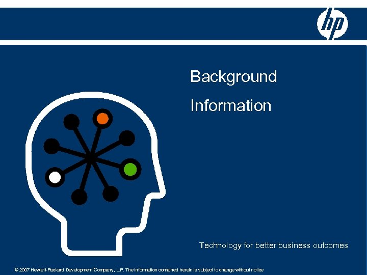 Background Information Technology for better business outcomes © 2007 Hewlett-Packard Development Company, L. P.