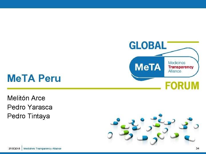 Me. TA Peru Melitón Arce Pedro Yarasca Pedro Tintaya 3/15/2018 Medicines Transparency Alliance 34