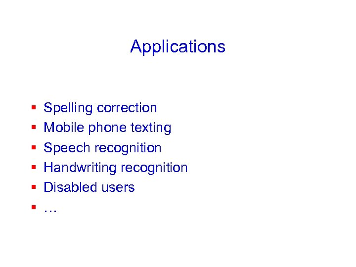 Applications § § § Spelling correction Mobile phone texting Speech recognition Handwriting recognition Disabled