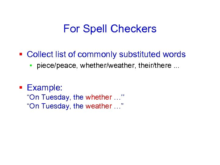 For Spell Checkers § Collect list of commonly substituted words • piece/peace, whether/weather, their/there.