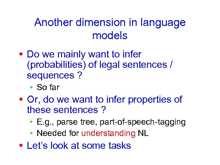 Another dimension in language models § Do we mainly want to infer (probabilities) of