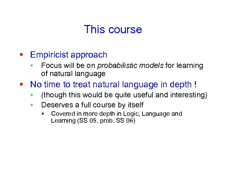This course § Empiricist approach • Focus will be on probabilistic models for learning