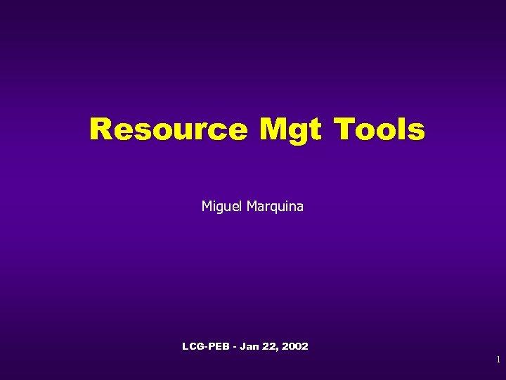 Resource Mgt Tools Miguel Marquina LCG-PEB - Jan 22, 2002 1
