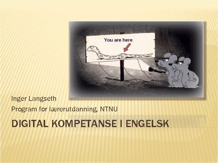 Inger Langseth Program for lærerutdanning, NTNU DIGITAL KOMPETANSE I ENGELSK