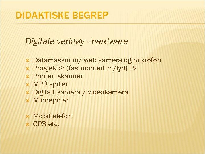 DIDAKTISKE BEGREP Digitale verktøy - hardware Datamaskin m/ web kamera og mikrofon Prosjektør (fastmontert