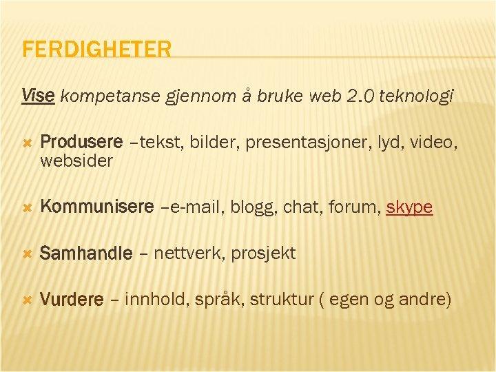 FERDIGHETER Vise kompetanse gjennom å bruke web 2. 0 teknologi Produsere –tekst, bilder, presentasjoner,