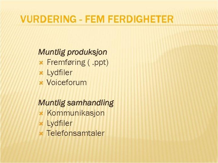 VURDERING - FEM FERDIGHETER Muntlig produksjon Fremføring (. ppt) Lydfiler Voiceforum Muntlig samhandling Kommunikasjon