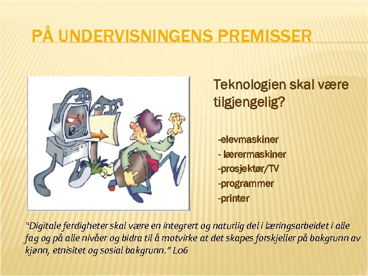 """PÅ UNDERVISNINGENS PREMISSER Teknologien skal være tilgjengelig? -elevmaskiner - lærermaskiner -prosjektør/TV -programmer -printer """"Digitale"""