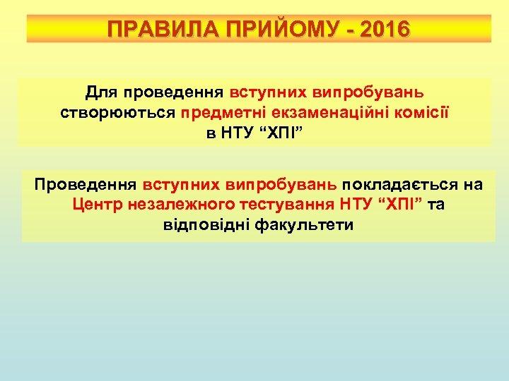 ПРАВИЛА ПРИЙОМУ - 2016 Для проведення вступних випробувань створюються предметні екзаменаційні комісії в НТУ