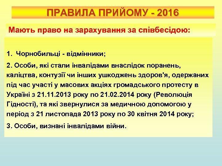 ПРАВИЛА ПРИЙОМУ - 2016 Мають право на зарахування за співбесідою: 1. Чорнобильці - відмінники;