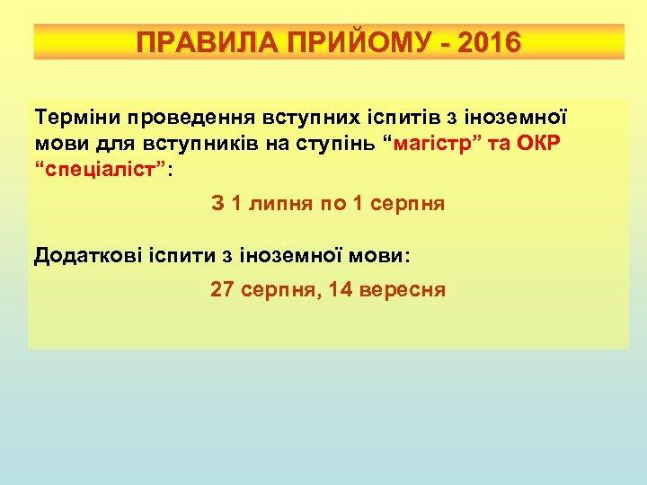 ПРАВИЛА ПРИЙОМУ - 2016 Терміни проведення вступних іспитів з іноземної мови для вступників на