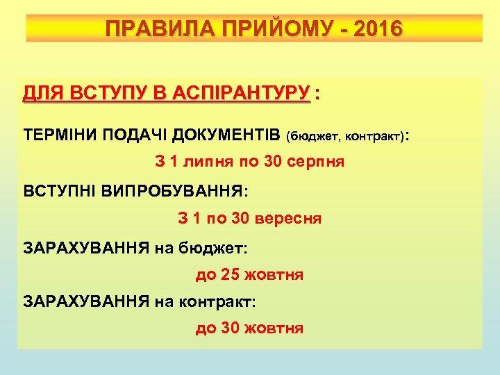 ПРАВИЛА ПРИЙОМУ - 2016 ДЛЯ ВСТУПУ В АСПІРАНТУРУ : ТЕРМІНИ ПОДАЧІ ДОКУМЕНТІВ (бюджет, контракт):