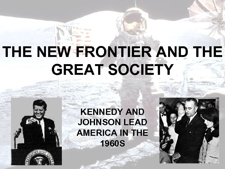 THE NEW FRONTIER AND THE GREAT SOCIETY KENNEDY AND JOHNSON LEAD AMERICA IN THE