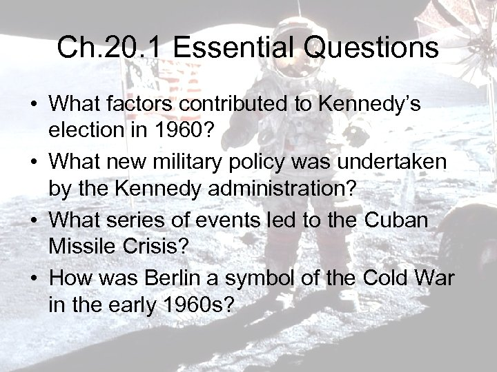 Ch. 20. 1 Essential Questions • What factors contributed to Kennedy's election in 1960?
