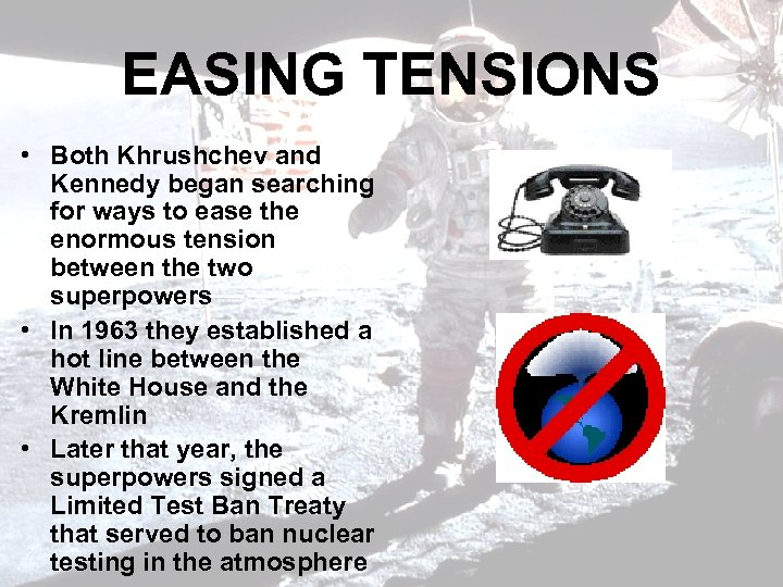 EASING TENSIONS • Both Khrushchev and Kennedy began searching for ways to ease the