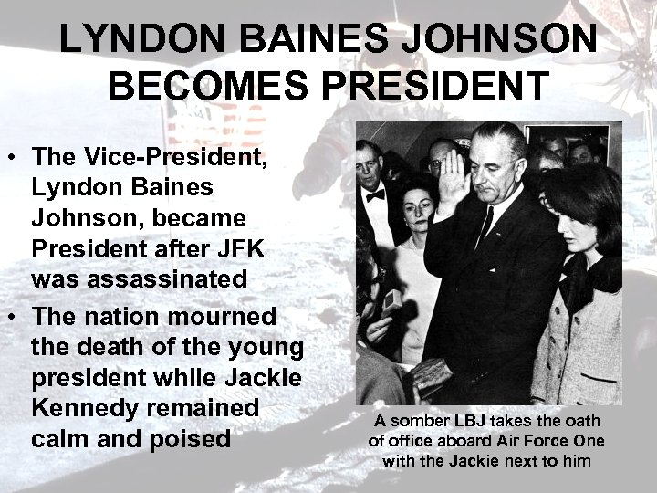 LYNDON BAINES JOHNSON BECOMES PRESIDENT • The Vice-President, Lyndon Baines Johnson, became President after