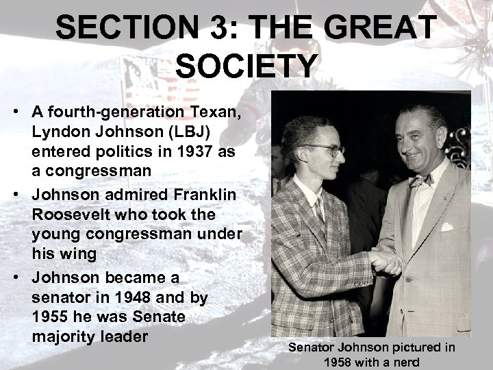 SECTION 3: THE GREAT SOCIETY • A fourth-generation Texan, Lyndon Johnson (LBJ) entered politics