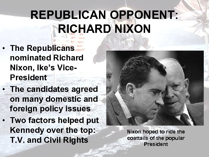 REPUBLICAN OPPONENT: RICHARD NIXON • The Republicans nominated Richard Nixon, Ike's Vice. President •