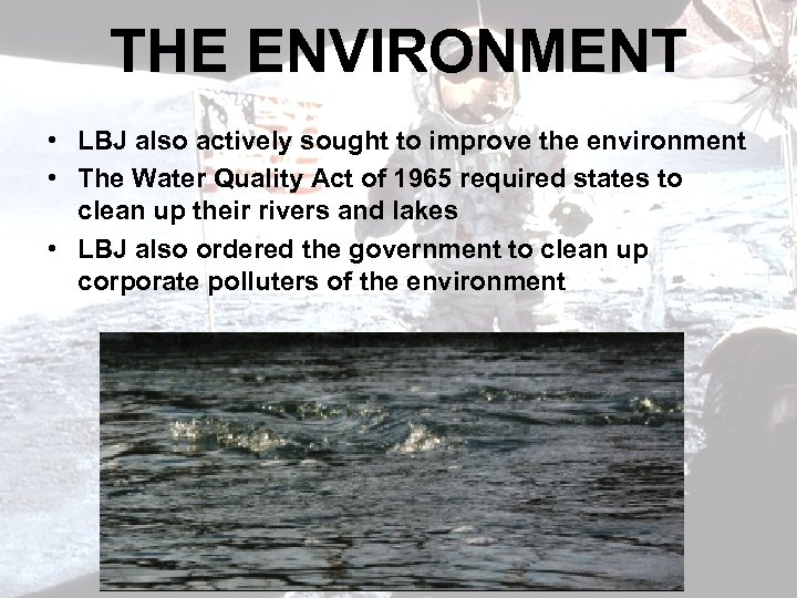 THE ENVIRONMENT • LBJ also actively sought to improve the environment • The Water