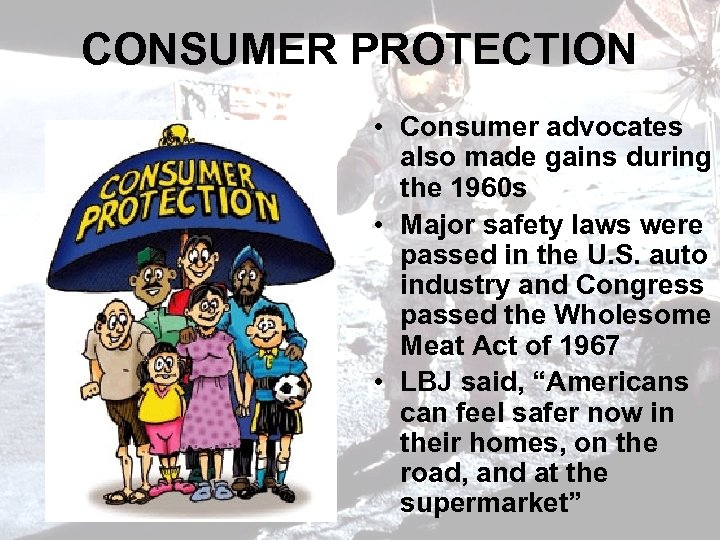 CONSUMER PROTECTION • Consumer advocates also made gains during the 1960 s • Major