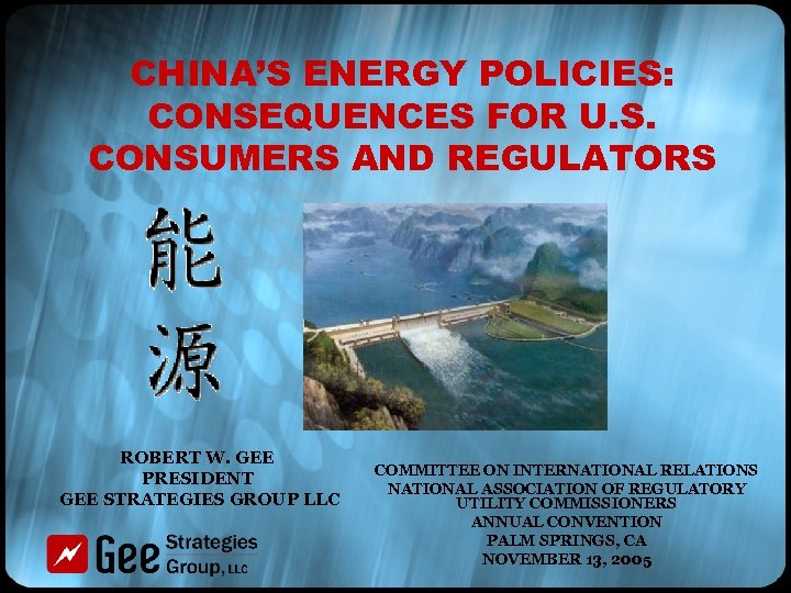 CHINA'S ENERGY POLICIES: CONSEQUENCES FOR U. S. CONSUMERS AND REGULATORS ROBERT W. GEE PRESIDENT