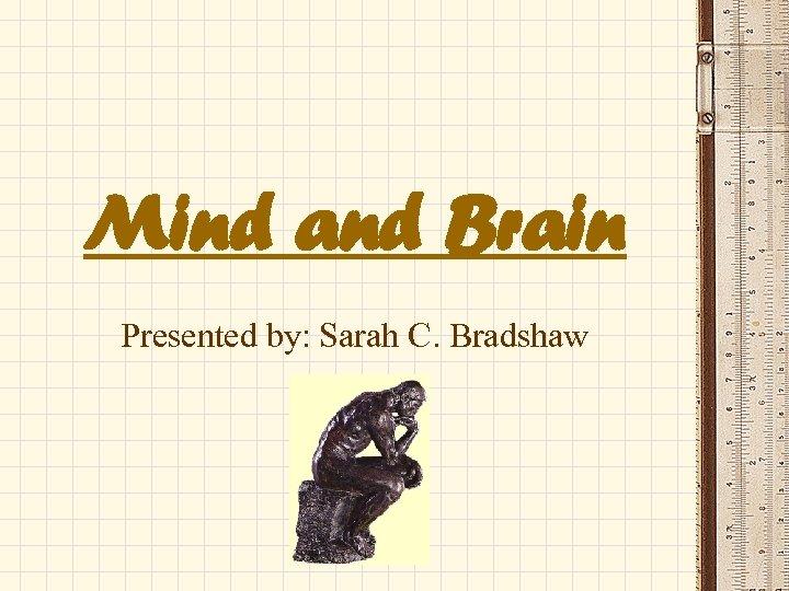 Mind and Brain Presented by: Sarah C. Bradshaw