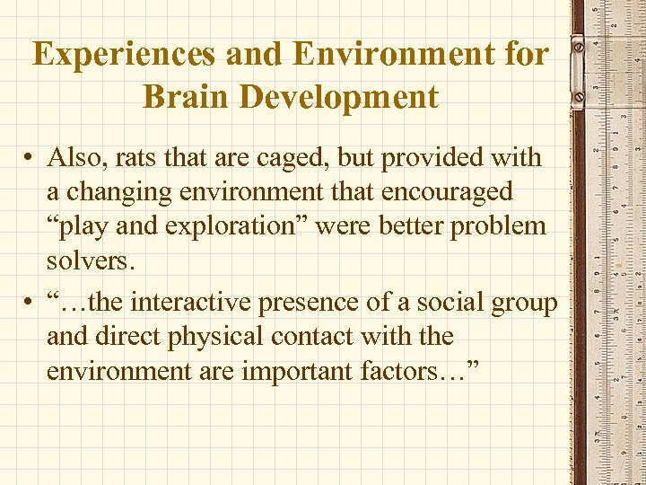 Experiences and Environment for Brain Development • Also, rats that are caged, but provided