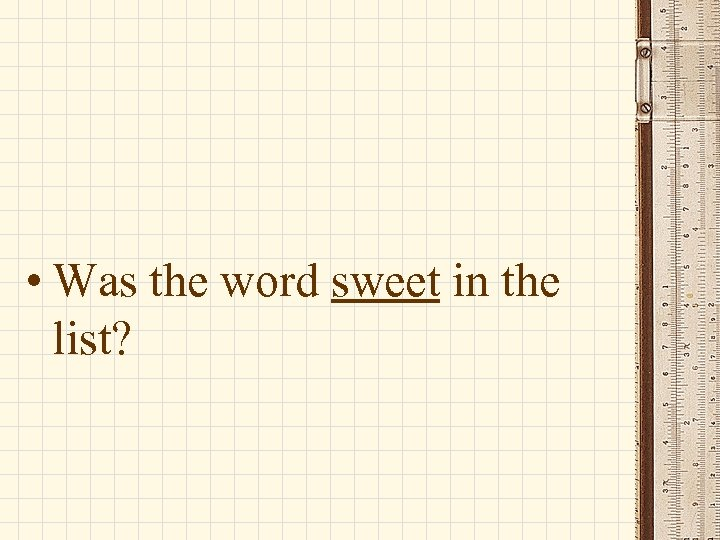 • Was the word sweet in the list?