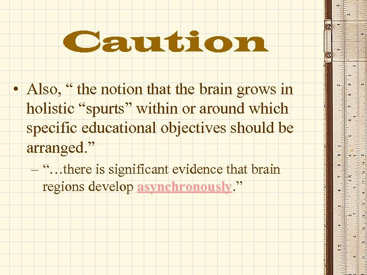 """Caution • Also, """" the notion that the brain grows in holistic """"spurts"""" within"""