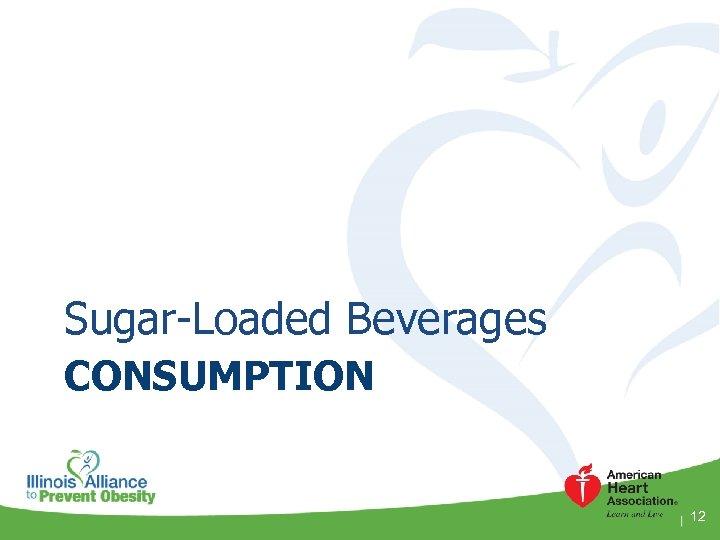 Sugar-Loaded Beverages CONSUMPTION 12