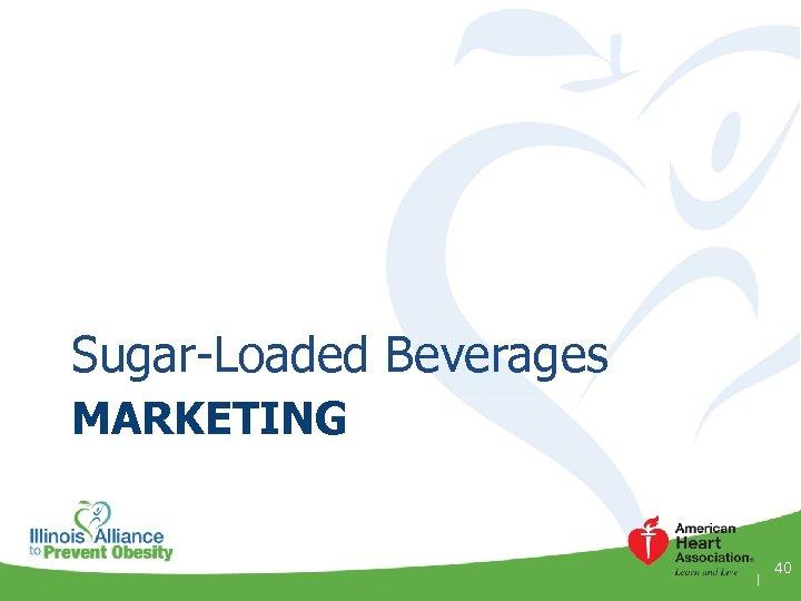Sugar-Loaded Beverages MARKETING 40