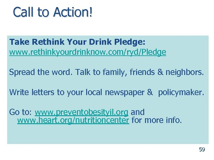 Call to Action! Take Rethink Your Drink Pledge: www. rethinkyourdrinknow. com/ryd/Pledge Spread the word.