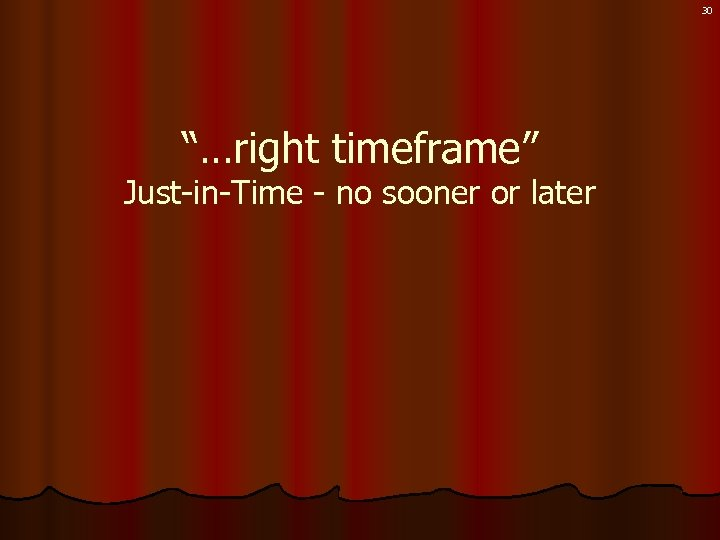 """30 """"…right timeframe"""" Just-in-Time - no sooner or later"""