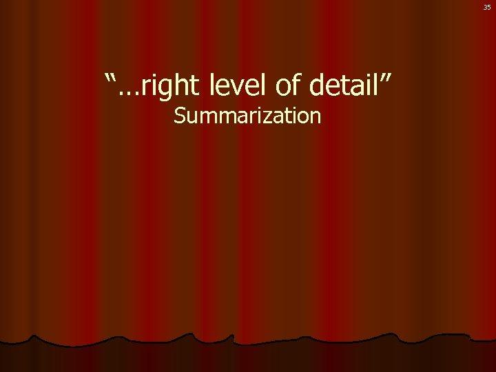 "35 ""…right level of detail"" Summarization"