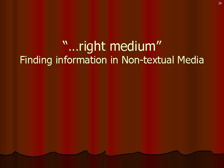 "39 ""…right medium"" Finding information in Non-textual Media"