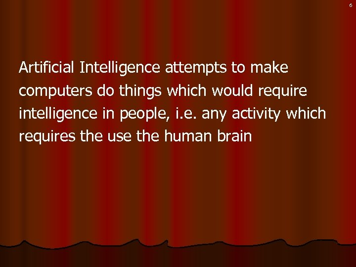 6 Artificial Intelligence attempts to make computers do things which would require intelligence in