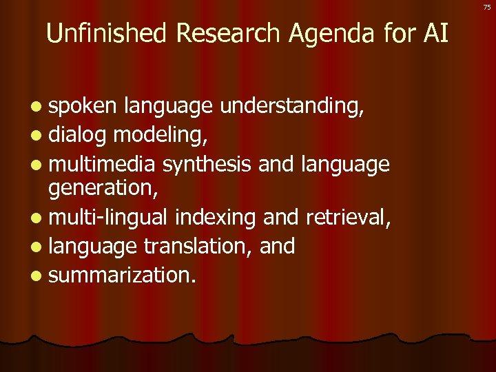 75 Unfinished Research Agenda for AI l spoken language understanding, l dialog modeling, l