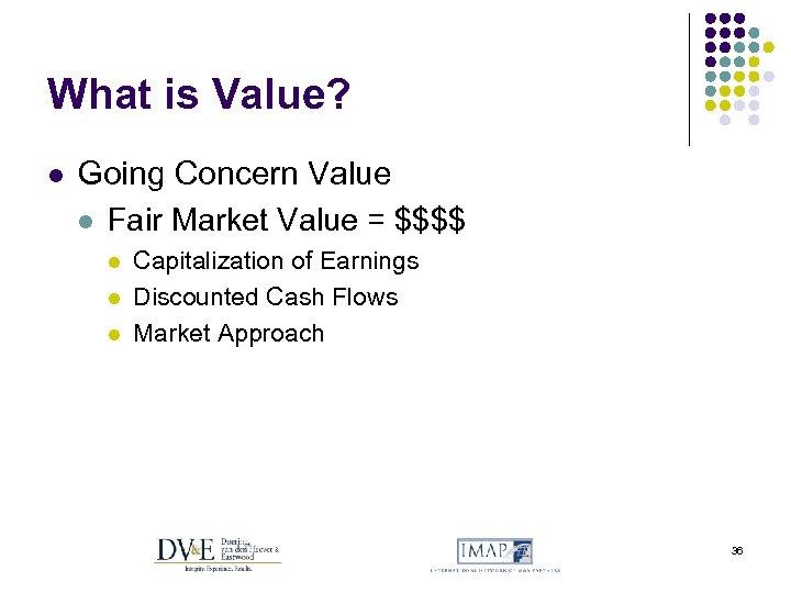 What is Value? l Going Concern Value l Fair Market Value = $$$$ l