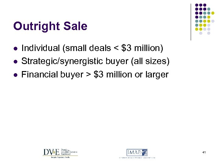Outright Sale l l l Individual (small deals < $3 million) Strategic/synergistic buyer (all
