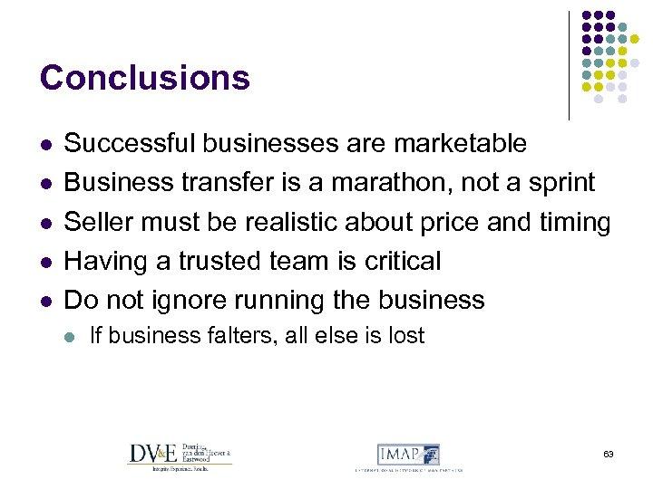 Conclusions l l l Successful businesses are marketable Business transfer is a marathon, not