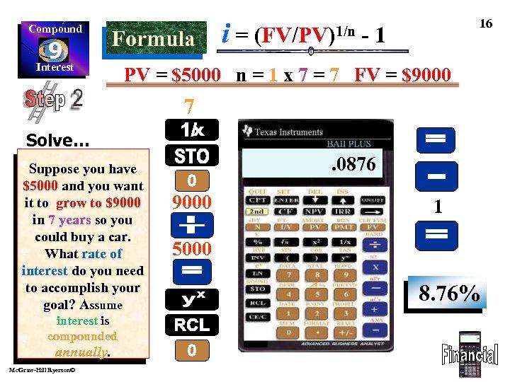Compound 9 Interest Formula i= (FV/PV)1/n 16 -1 PV = $5000 n = 1