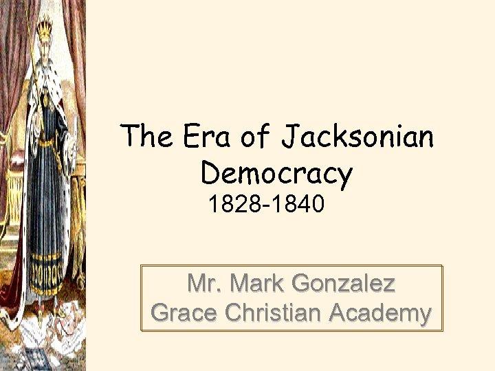 The Era of Jacksonian Democracy 1828 -1840 Mr. Mark Gonzalez Grace Christian Academy