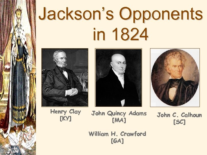 Jackson's Opponents in 1824 Henry Clay [KY] John Quincy Adams [MA] William H. Crawford