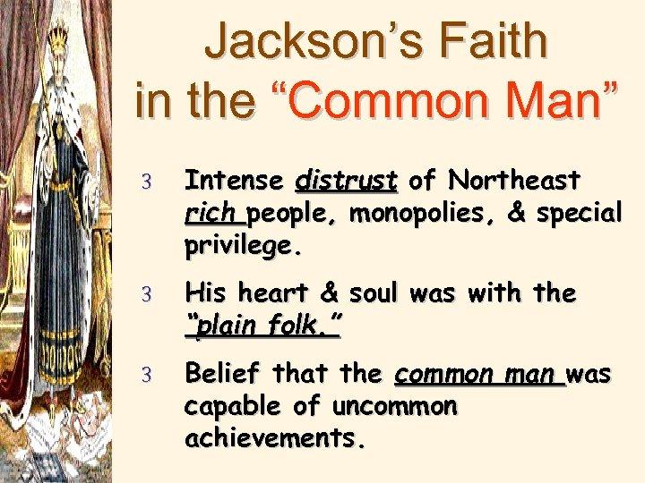 "Jackson's Faith in the ""Common Man"" 3 Intense distrust of Northeast rich people, monopolies,"