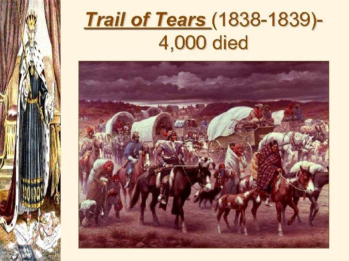 Trail of Tears (1838 -1839)4, 000 died