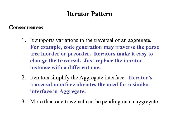 Iterator Pattern Consequences 1. It supports variations in the traversal of an aggregate. For