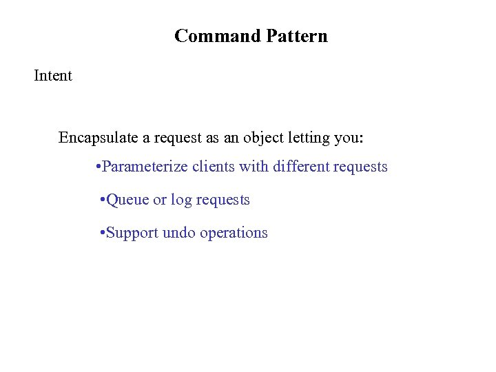 Command Pattern Intent Encapsulate a request as an object letting you: • Parameterize clients