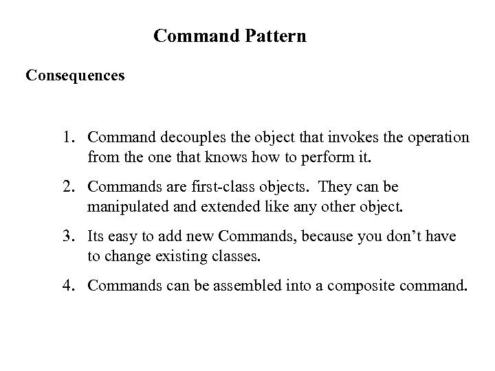 Command Pattern Consequences 1. Command decouples the object that invokes the operation from the